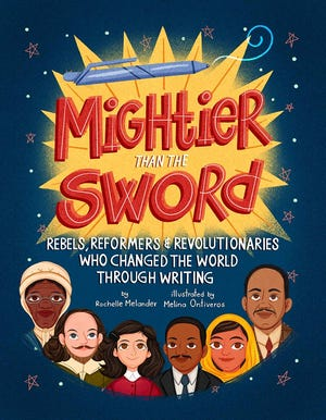 Mightier Than the Sword: Rebels, Reformers & Revolutionaries Who Changed the World Through Writing. By Rochelle Melander, illustrated by Melina Ontiveros.